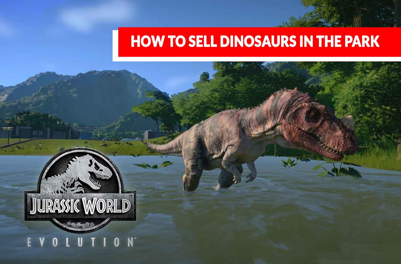 Jurassic World Evolution how to sell dinosaurs in the park